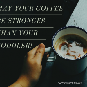 May Your Coffee be Stronger than your toddler!